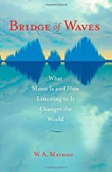 Bridge of Waves: What Music Is and How Listening to It Changes the World by W. A. Mathieu (2010-12-14)
