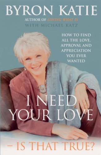 I Need Your Love - Is That True?: How to find all the love, approval and appreciation you ever wanted of Katie, Byron on 07 April 2005