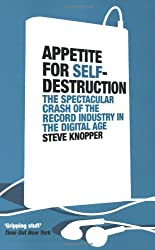 Appetite for Self-Destruction: The Spectacular Crash of the Record Industry in the Digital Age: The Rise and Fall of the Record Industry in the Digital Age