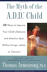 The Myth of the A.D.D. Child: 50 Ways to Improve Your Child's Behaviour and Attention Span Without Drugs, Labels or Coercion
