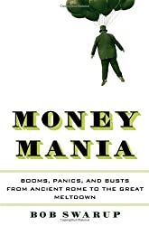 Money Mania: Booms, Panics, and Busts from Ancient Rome to the Great Meltdown by Bob Swarup (2014-02-25)