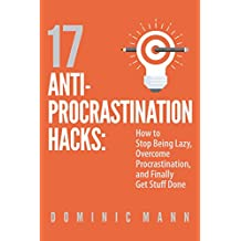 17 Anti-Procrastination Hacks: How to Stop Being Lazy, Overcome Procrastination, and Finally Get Stuff Done
