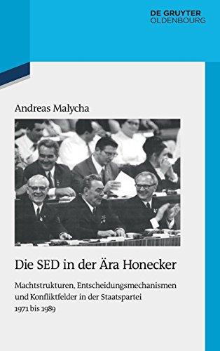 Die SED in der Ära Honecker: Machtstrukturen, Entscheidungsmechanismen und Konfliktfelder in der Staatspartei 1971 bis 1989 (Quellen und Darstellungen zur Zeitgeschichte, Band 102)