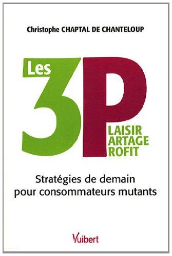 LES 3 P : Plaisir Partage Profit : Stratégies de demain pour consommateurs mutants par  Christophe Chaptal de Chanteloup