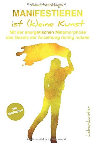 Manifestieren ist (k)eine Kunst: Mit der energetischen Metamorphose das Gesetz der Anziehung richtig nutzen