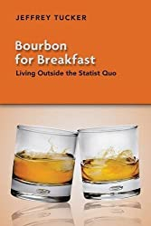 Bourbon for Breakfast: Living Outside the Statist Quo by Jeffrey Tucker (2011-05-05)