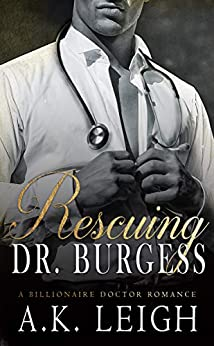 Rescuing Doctor Burgess: A Billionaire Doctor Romance: An intriguing fake boyfriend, hero with a secret, undercover billionaire doctor, office romance with a hint of mystery and suspense by [Leigh, A.K.]