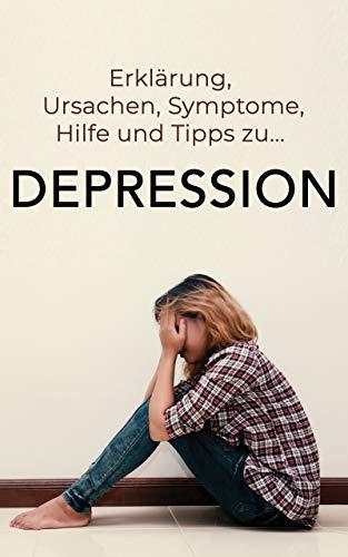 Depression verstehen: Erklärung, Ursachen, Symptome, Hilfe und Tipps zu Depressionen und Angststörungen