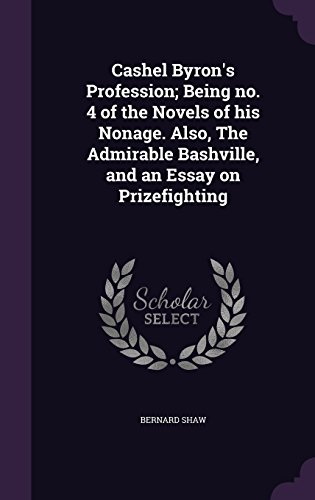 Cashel Byron's Profession; Being no. 4 of the Novels of his Nonage. Also, The Admirable Bashville, and an Essay on Prizefighting