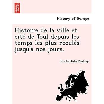 Histoire de la ville et cité de Toul depuis les temps les plus reculés jusqu'à nos jours.