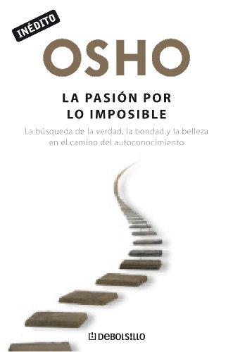 La pasión por lo imposible: La búsqueda de la verdad, la bondad y la belleza en el camino del autoconocimiento por Osho