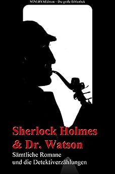 Sherlock Holmes und Doktor Watson - Sämtliche Romane und die Detektiverzählungen: Gesammelte Werke