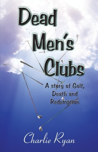 Dead Men's Clubs: A Story of Golf, Death, and Redemption by Charlie Ryan (2012-11-07)