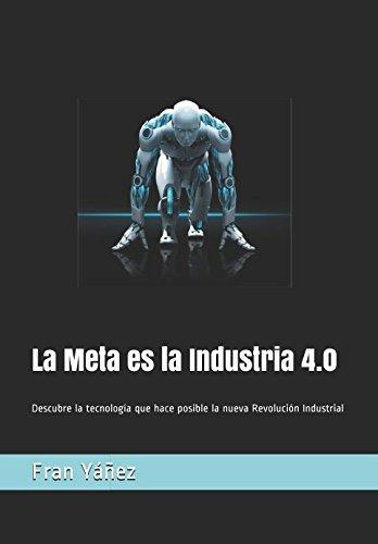 La Meta es la Industria 4.0: Descubre la tecnología que hace posible la nueva Revolución Industrial (La cuarta Revolución Industrial) por Francisco Yáñez Brea