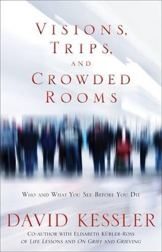 Visions, Trips And Crowded Rooms: Who and What You See Before You Die por David Kessler