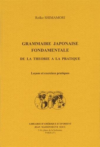 Grammaire japonaise fondamentale de la théorie à la pratique : Leçons et exercices pratiques par Reïko Shimamori