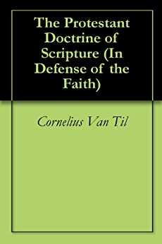 The Protestant Doctrine of Scripture (In Defense of the Faith Book 1) by [Van Til, Cornelius]