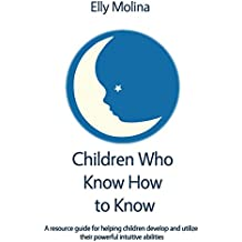 Children Who Know How to Know: A resource guide for helping children develop and utilize their powerful intuitive abilities (English Edition)