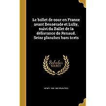 Le Ballet de Cour En France Avant Benserade Et Lully, Suivi Du Ballet de La Delivrance de Renaud. Seize Planches Hors Texts