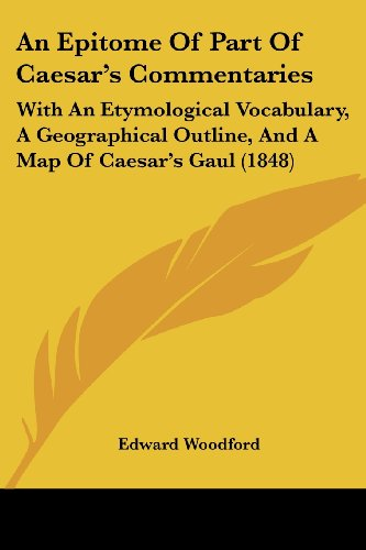 An Epitome of Part of Caesar's Commentaries: With an Etymological Vocabulary, a Geographical Outline, and a Map of Caesar's Gaul (1848)