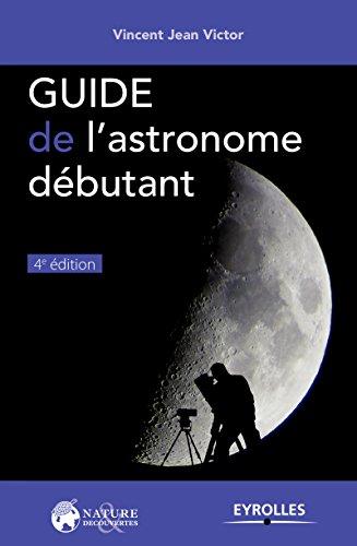 Guide de l'astronome débutant / Vincent Jean Victor.- Paris : Eyrolles , DL 2016, cop. 2016