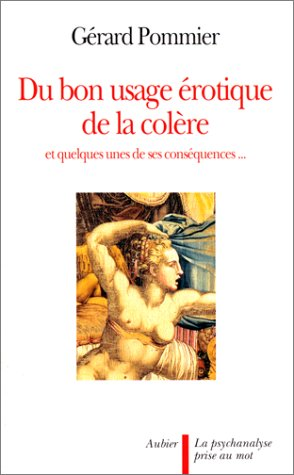 DU BON USAGE EROTIQUE DE LA COLERE. Et quelques-unes de ses conséquences... par Gérard Pommier