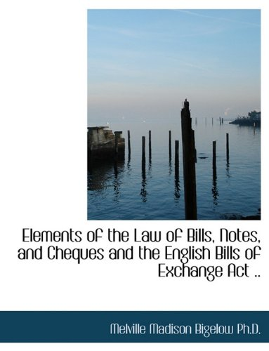 Elements of the Law of Bills, Notes, and Cheques and the English Bills of Exchange Act ..