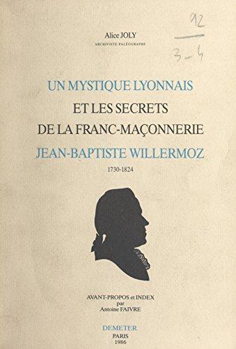 Un mystique lyonnais et les secrets de la franc-maonnerie : Jean-Baptiste Willermoz, 1730-1824