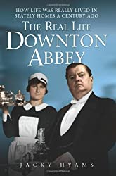 The Real Life Downton Abbey: How Life Was Really Lived in Stately Homes a Century Ago by Jacky Hyams (2012-01-06)