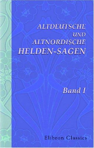 Altdeutsche und Altnordische Helden-sagen: Band 1. Wilkina- und Niflunga-Saga oder Dietrich von Bern...
