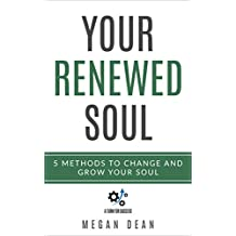 Your Renewed Soul: 5 Methods to Change and Grow Your Soul (Soul Growth)