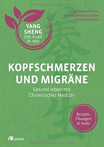 Kopfschmerzen und Migräne (Yang Sheng 5): Gesund leben mit Chinesischer Medizin: Rezepte, Übungen und mehr (Yang Sheng / Die Kraft in mir)