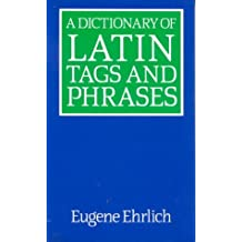 A Dictionary of Latin Tags and Phrases by Eugene Ehrlich (Editor) ?€? Visit Amazon's Eugene Ehrlich Page search results for this author Eugene Ehrlich (Editor) (30-Sep-1996) Paperback