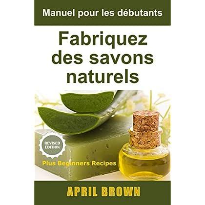 Manuel pour les débutants  Fabriquez des savons naturels: Comment fabriquer des savons doux naturels 100% élaborés par vos soins