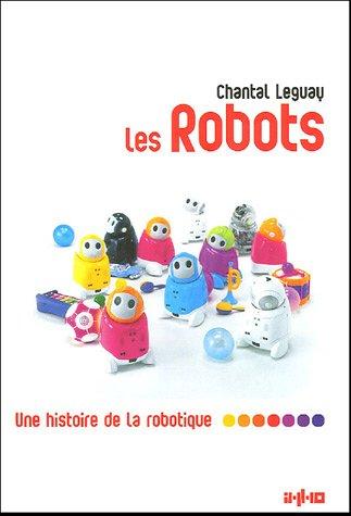 Les robots : Une histoire de la robotique par Chantal Leguay
