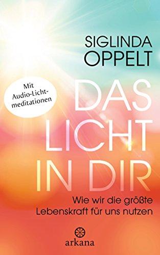 Das Licht in dir: Wie wir die größte Lebenskraft für uns nutzen - Mit Audio-Lichtmeditationen Uns Audio
