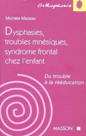 DYSPHASIES, TROUBLES MNESIQUES, SYNDROME FRONTAL CHEZ L'ENFANT. Du trouble à la rééducation par Michèle Mazeau