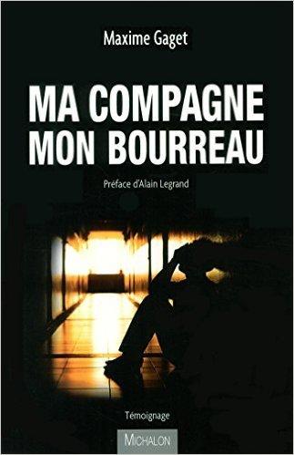 Ma compagne, mon bourreau de Maxime Gaget,Alain Legrand (Préface) ( 12 février 2015 )