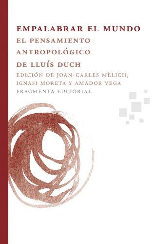 Empalabrar el mundo: El pensamiento antropológico de Lluís Duch (Fragmentos)