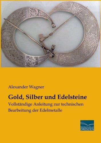 Gold, Silber und Edelsteine: Vollstaendige Anleitung zur technischen Bearbeitung der Edelmetalle