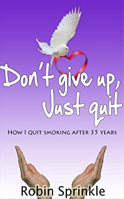 "Don't ""Give Up"" -- Just Quit!: How I Quit Smoking After 35 Years; 5 Keys for Success"