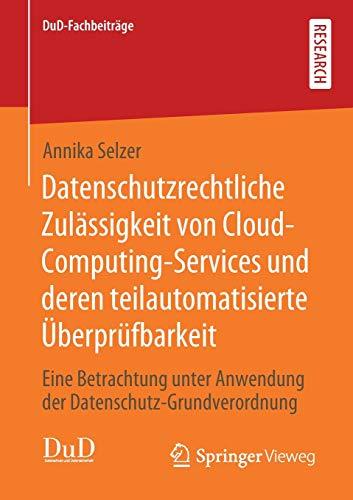 Datenschutzrechtliche Zulässigkeit von Cloud-Computing-Services und deren teilautomatisierte Überprüfbarkeit: Eine Betrachtung unter Anwendung der Datenschutz-Grundverordnung (DuD-Fachbeiträge)