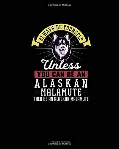Always Be Yourself Unless You Can Be An Alaskan Malamute Then Be An Alaskan Malamute: Prayer Journal