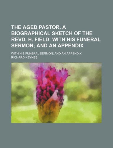 The Aged Pastor, a Biographical Sketch of the Revd. H. Field; With His Funeral Sermon and an Appendix. With His Funeral Sermon and an Appendix