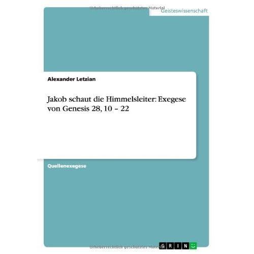 Jakob schaut die Himmelsleiter: Exegese von Genesis 28, 10 - 22 by Alexander Letzian (2007-08-21)
