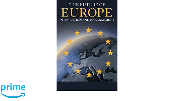 The Future of Europe: Integration and Enlargement