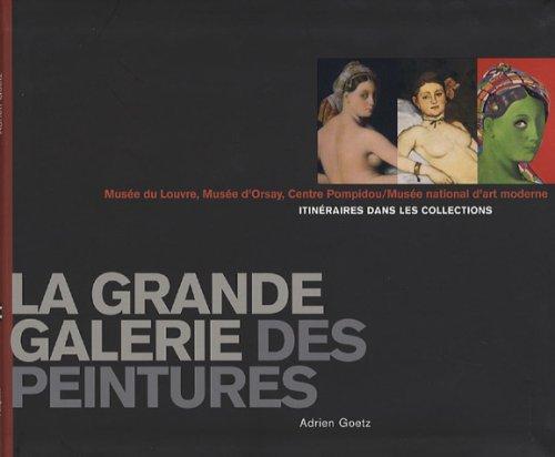 La grande galerie des peintures : Itinéraires dans les collections, Musée du Louvre, Musée d'Orsay, Centre Pompidou / Musée national d'Art moderne par Adrien Goetz