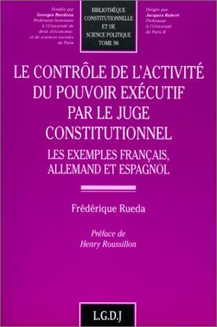 Le contrôle de l'activité du pouvoir exécutif par le juge constitutionnel. Les exemples français, allemand et espagnol par Frédérique Rueda