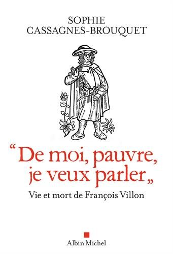De moi, pauvre, je veux parler: Vie et mort de François Villon par Sophie Cassagnes-Brouquet