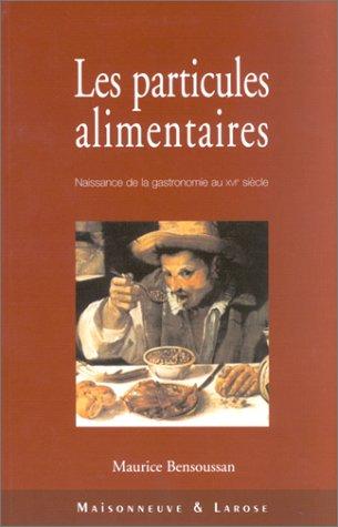 Les particules alimentaires. Naissance de la gastronomie au XVIème siècle, de François Ier à la colonisation de l'Amérique du Nord